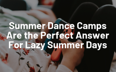 Summer Dance Camps Are the Perfect Answer for Lazy Summer Days